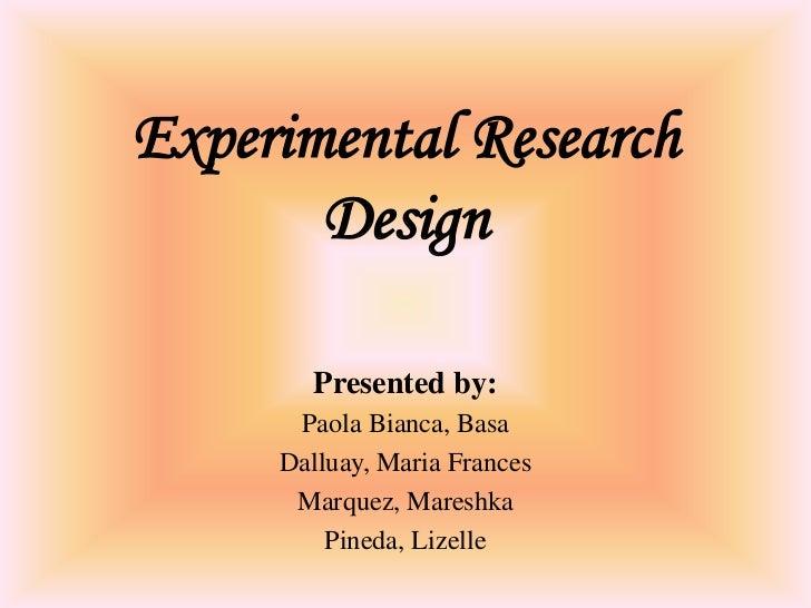 Experimental Research       Design       Presented by:      Paola Bianca, Basa     Dalluay, Maria Frances      Marquez, Ma...