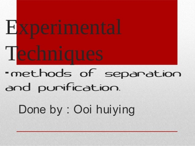 ExperimentalTechniques- methods of separationand purification. Done by : Ooi huiying