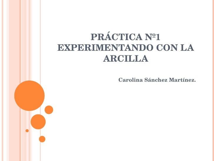 PRÁCTICA Nº1 EXPERIMENTANDO CON LA ARCILLA Carolina Sánchez Martínez.