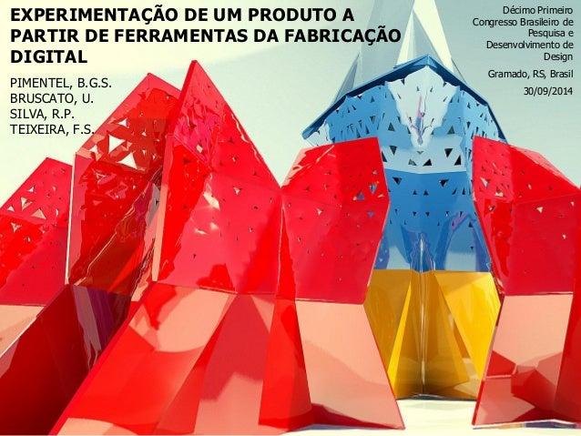 EXPERIMENTAÇÃO DE UM PRODUTO A PARTIR DE FERRAMENTAS DA FABRICAÇÃO DIGITAL  PIMENTEL, B.G.S.  BRUSCATO, U.  SILVA, R.P.  T...