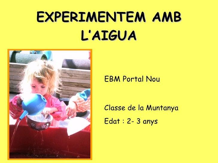 EXPERIMENTEM AMB L'AIGUA EBM Portal Nou Classe de la Muntanya Edat : 2- 3 anys