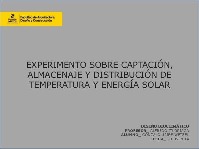 EXPERIMENTO SOBRE CAPTACIÓN, ALMACENAJE Y DISTRIBUCIÓN DE TEMPERATURA Y ENERGÍA SOLAR DISEÑO BIOCLIMÁTICO PROFESOR_ ALFRED...