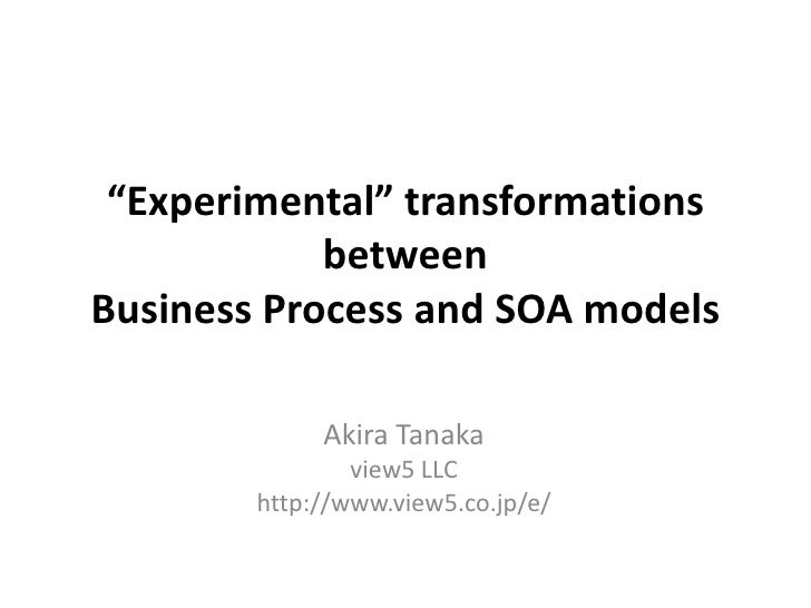 """Experimental"" transformations between Business Process and SOA models<br />Akira Tanaka<br />view5 LLC<br />http://www.vi..."