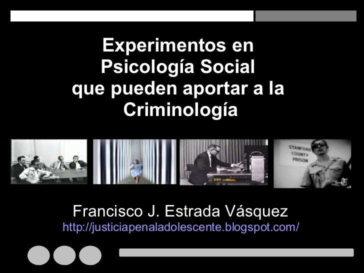 Experimentos en  Psicología Social  que pueden aportar a la  Criminología Francisco J. Estrada Vásquez http://justiciapena...