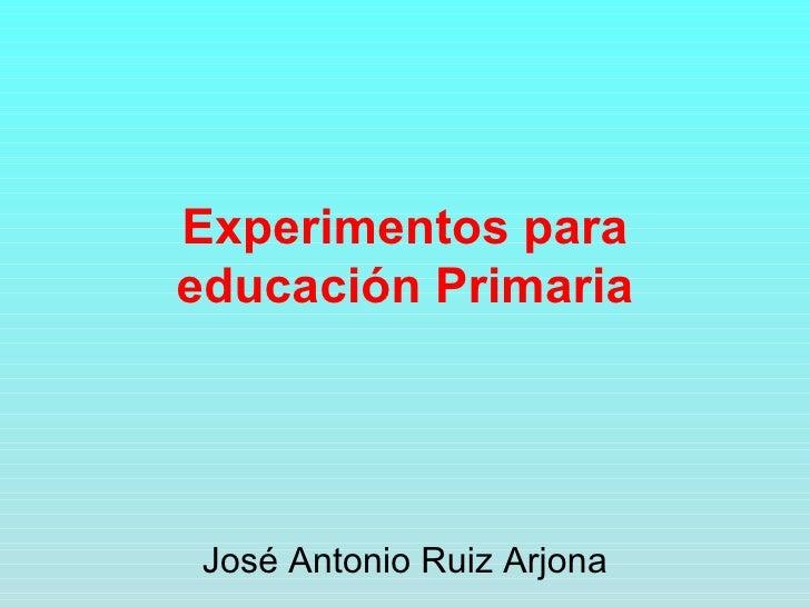 Experimentos para educación Primaria José Antonio Ruiz Arjona
