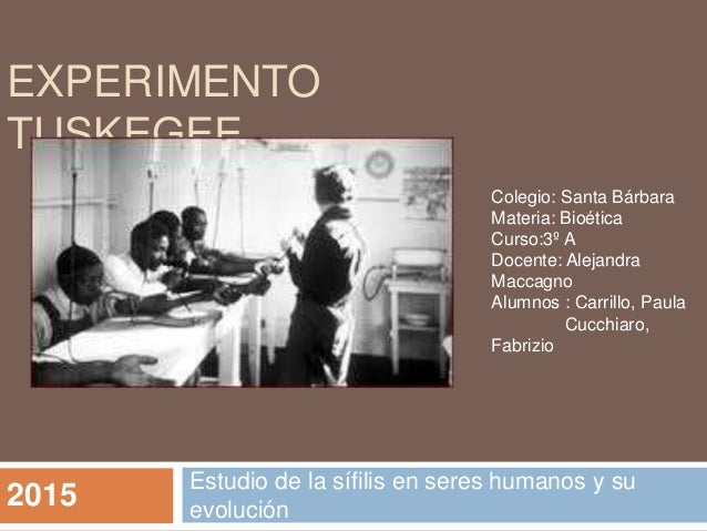 EXPERIMENTO TUSKEGEE Estudio de la sífilis en seres humanos y su evolución Colegio: Santa Bárbara Materia: Bioética Curso:...