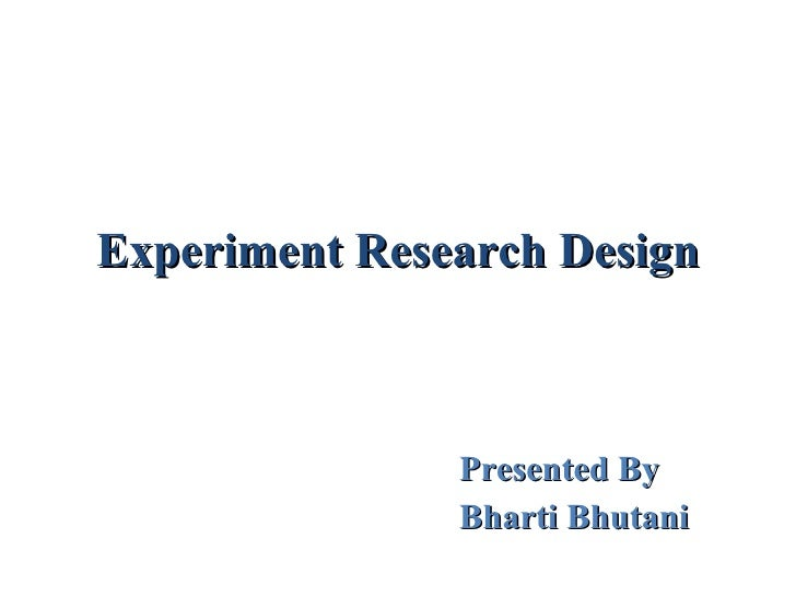 Experiment Research Design Presented By  Bharti Bhutani