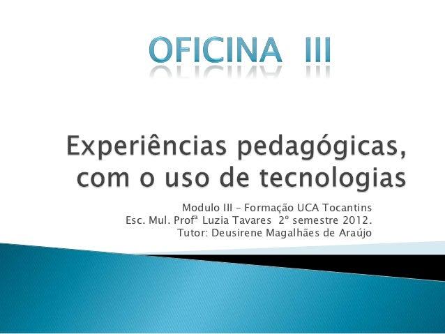 Modulo III – Formação UCA TocantinsEsc. Mul. Profª Luzia Tavares 2º semestre 2012.           Tutor: Deusirene Magalhães de...