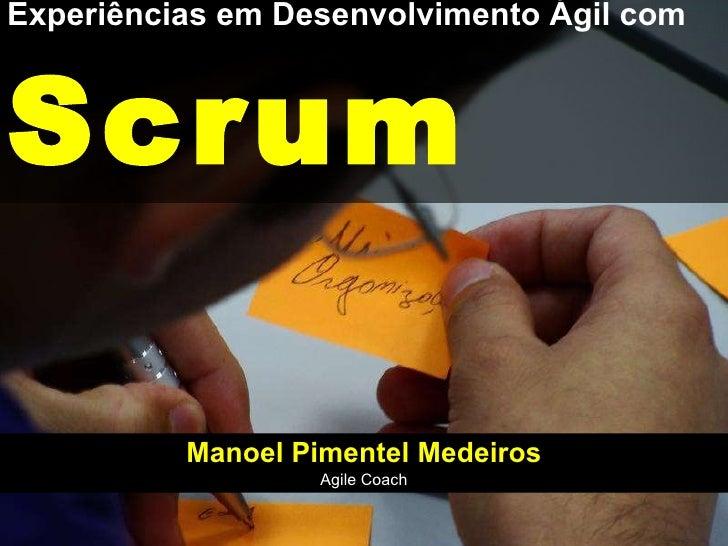 Experiências em Desenvolvimento Ágil com Scrum Manoel Pimentel Medeiros Agile Coach