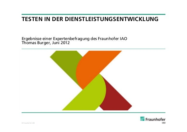 TESTEN IN DER DIENSTLEISTUNGSENTWICKLUNGErgebnisse einer Expertenbefragung des Fraunhofer IAOThomas Burger, Juni 2012© Fra...