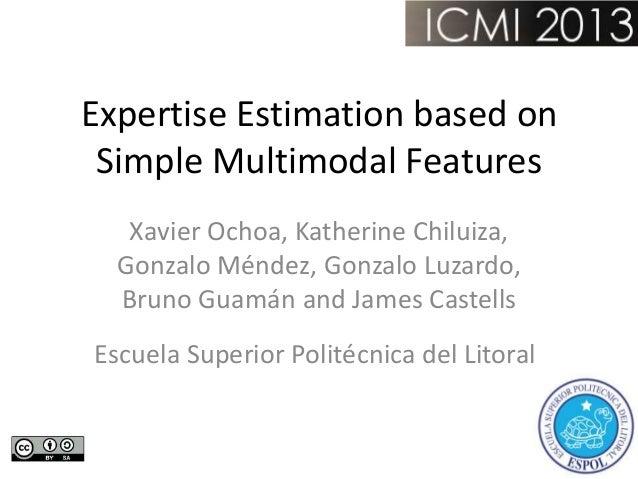 Expertise Estimation based on Simple Multimodal Features Xavier Ochoa, Katherine Chiluiza, Gonzalo Méndez, Gonzalo Luzardo...