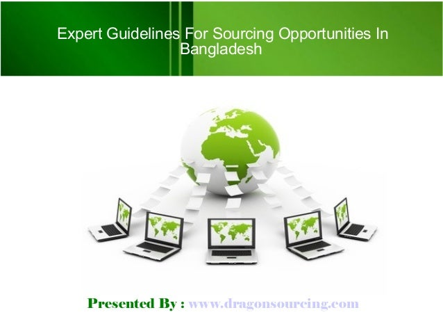 Presented By : www.dragonsourcing.com Expert Guidelines For Sourcing Opportunities In Bangladesh