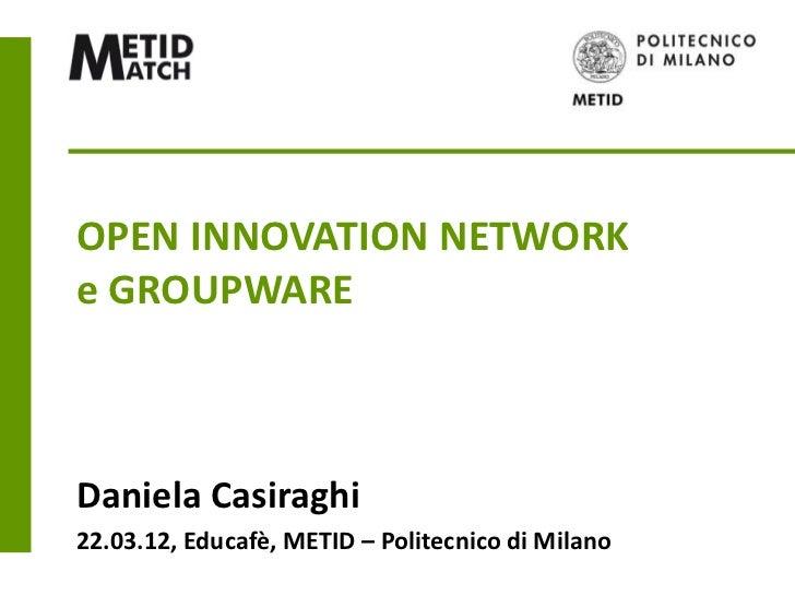 OPEN INNOVATION NETWORKe GROUPWAREDaniela Casiraghi22.03.12, Educafè, METID – Politecnico di Milano