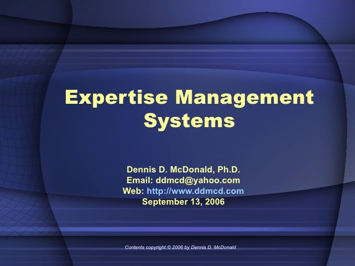 Expertise Management Systems Dennis D. McDonald, Ph.D. Email: ddmcd@yahoo.com Web:  http://www.ddmcd.com September 13, 200...