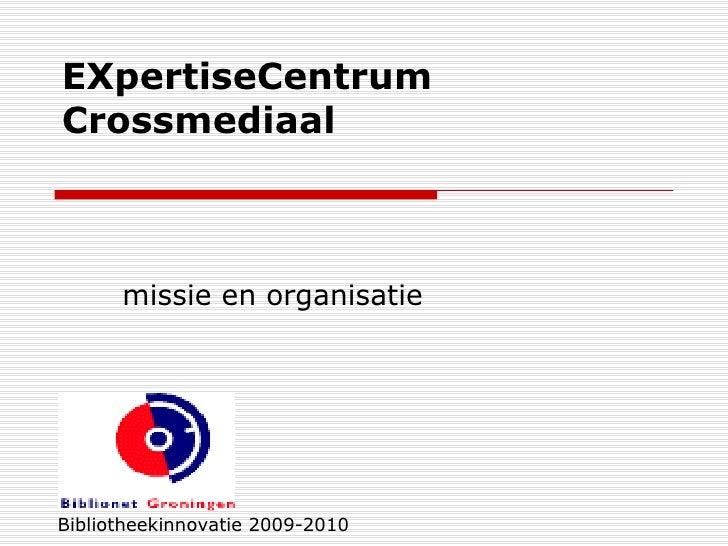EXpertiseCentrum Crossmediaal  missie en organisatie Bibliotheekinnovatie 2009-2010