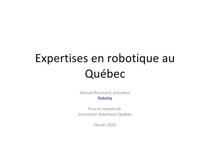 Expertises en robotique au Québec Samuel Bouchard, président Robotiq Pour le compte de  Innovation Robotique Québec Févrie...