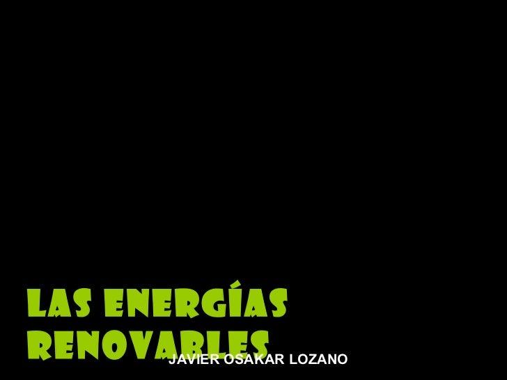 Las ENERGíAS RENOvAbLES JAVIER OSAKAR LOZANO