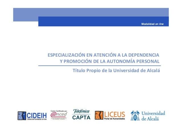 Modalidad on lineESPECIALIZACIÓN EN ATENCIÓN A LA DEPENDENCIA     Y PROMOCIÓN DE LA AUTONOMÍA PERSONAL         Título Prop...