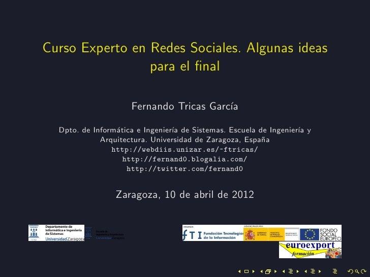 Curso Experto en Redes Sociales. Algunas ideas                 para el final                     Fernando Tricas Garc´     ...