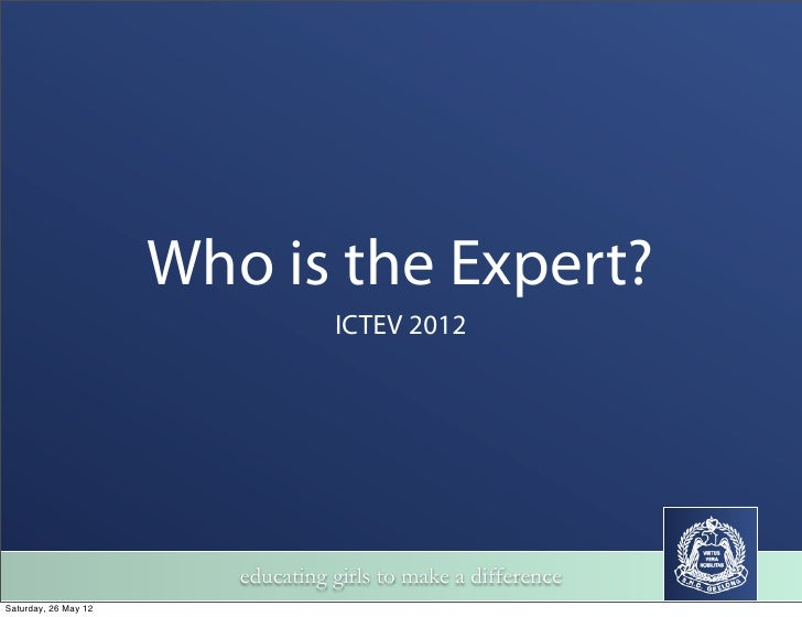 Who is the Expert?                                   ICTEV 2012                         educating girls to make a differen...