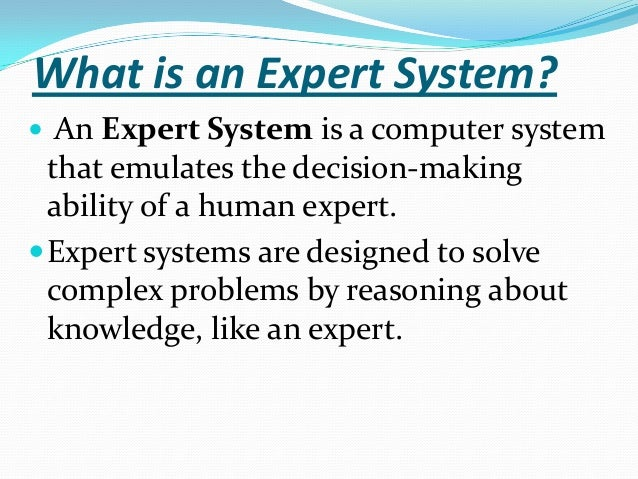 What is an Expert System?  An Expert System is a computer system  that emulates the decision-making ability of a human ex...