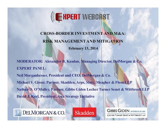 CROSS-BORDER INVESTMENT AND M&A: RISK MANAGEMENT AND MITIGATION February 13, 2014 MODERATOR: Alexander B. Kasdan, Managing...