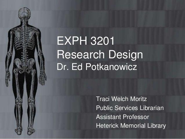 EXPH 3201Research DesignDr. Ed Potkanowicz        Traci Welch Moritz        Public Services Librarian        Assistant Pro...