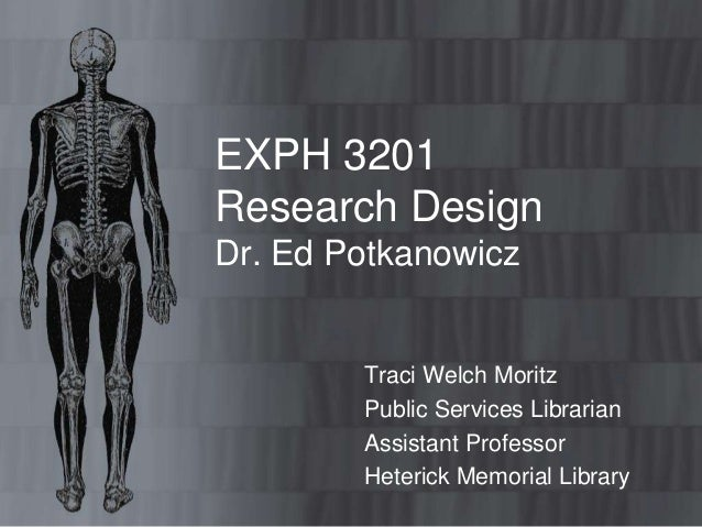 EXPH 3201 Research Design Dr. Ed Potkanowicz Traci Welch Moritz Public Services Librarian Assistant Professor Heterick Mem...