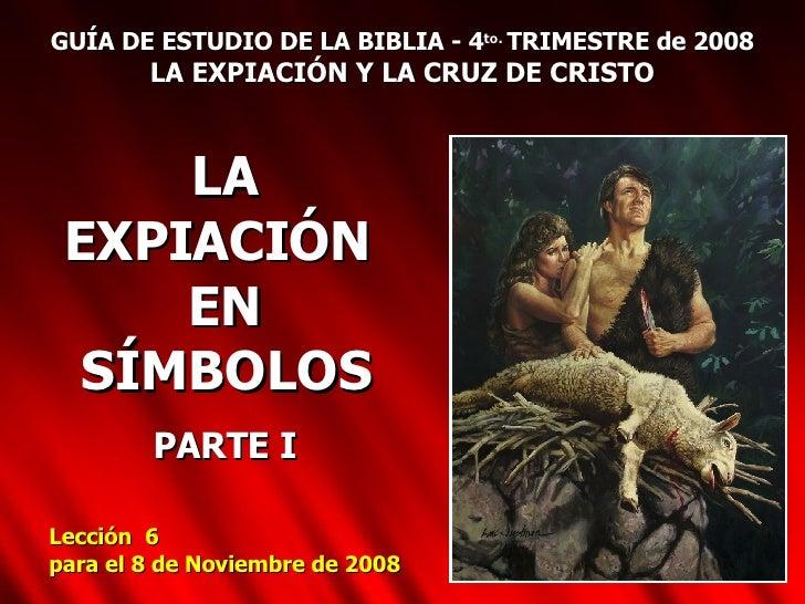 GUÍA DE ESTUDIO DE LA BIBLIA - 4 to.  TRIMESTRE de 2008 LA EXPIACIÓN Y LA CRUZ DE CRISTO LA EXPIACIÓN  EN SÍMBOLOS PARTE I...