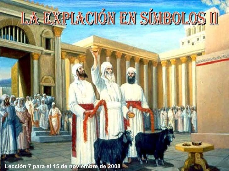 LA EXPIACIÓN EN SÍMBOLOS II Lección 7 para el 15 de noviembre de 2008