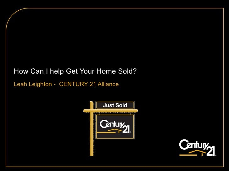 How Can I help Get Your Home Sold? Leah Leighton -  CENTURY 21 Alliance