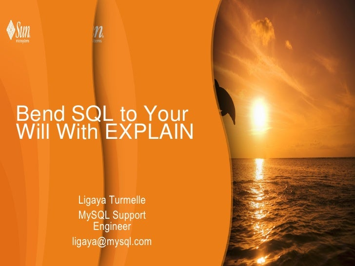 Bend SQL to Your Will With EXPLAIN Ligaya Turmelle MySQL Support Engineer [email_address]