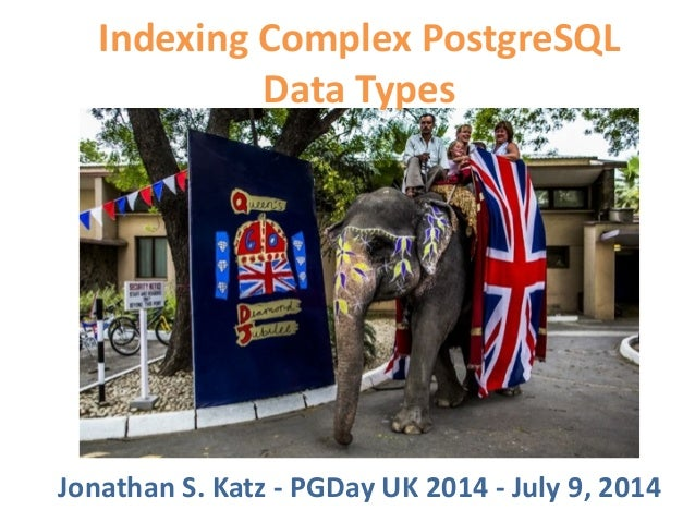 Indexing  Complex  PostgreSQL   Data  Types Jonathan  S.  Katz  -‐  PGDay  UK  2014  -‐  July  ...