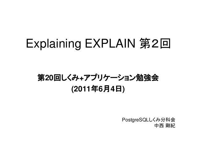 Explaining EXPLAIN 第2回 第20回しくみ+アプリケーション勉強会       (2011年6月4日)              PostgreSQLしくみ分科会                          中西 剛紀