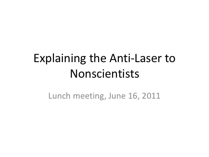 Explaining the Anti-Laser to       Nonscientists  Lunch meeting, June 16, 2011
