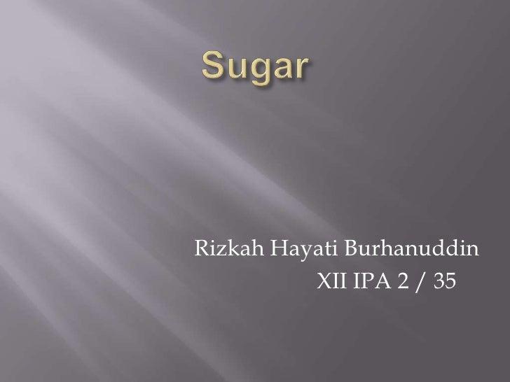 Sugar<br />RizkahHayatiBurhanuddin<br />                        XII IPA 2 / 35<br />