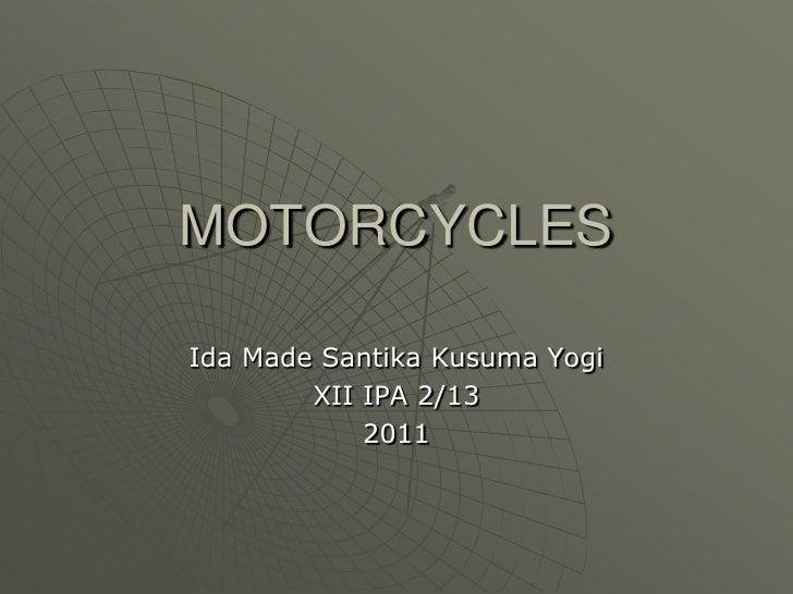 MOTORCYCLES<br />Ida Made Santika Kusuma Yogi<br />XII IPA 2/13<br />2011<br />