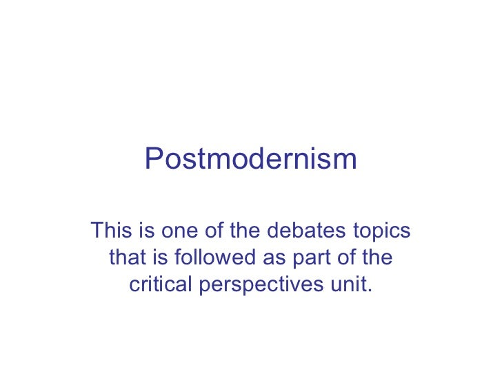 Postmodernism This is one of the debates topics that is followed as part of the critical perspectives unit.