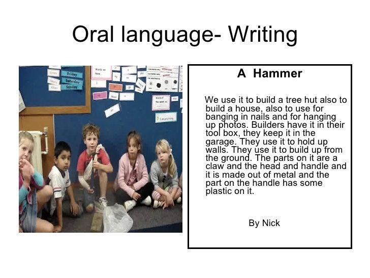 Oral language- Writing <ul><li>A  Hammer </li></ul><ul><li>We use it to build a tree hut also to build a house, also to us...