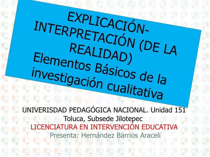 EXPLICACIÓN-INTERPRETACIÓN (DE LA REALIDAD)  Elementos Básicos de la investigación cualitativa UNIVERISDAD PEDAGÓGICA NACI...