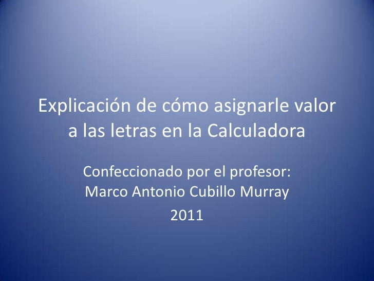 Explicación de cómo asignarle valor a las letras en la Calculadora<br />Confeccionado por el profesor: Marco Antonio Cubil...