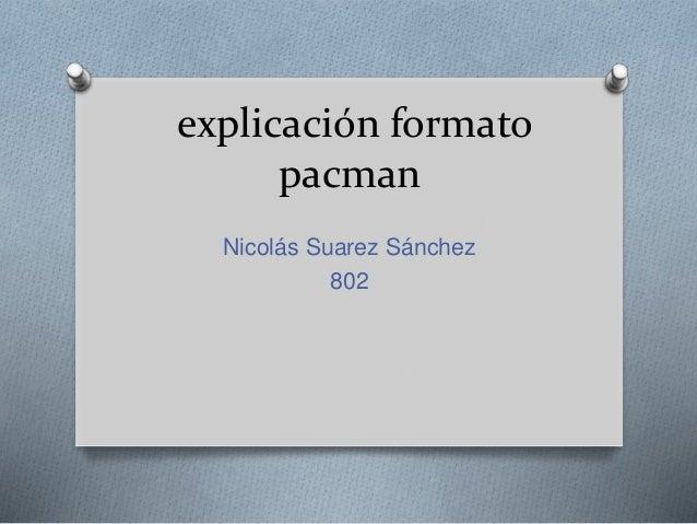 explicación formato pacman Nicolás Suarez Sánchez 802