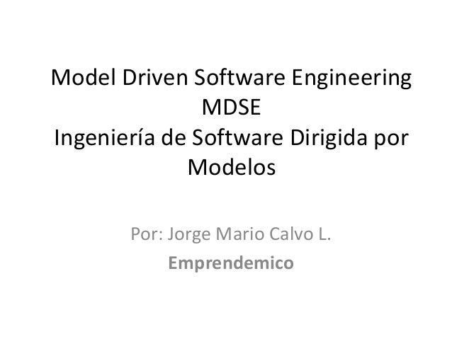 Model Driven Software Engineering               MDSEIngeniería de Software Dirigida por             Modelos       Por: Jor...