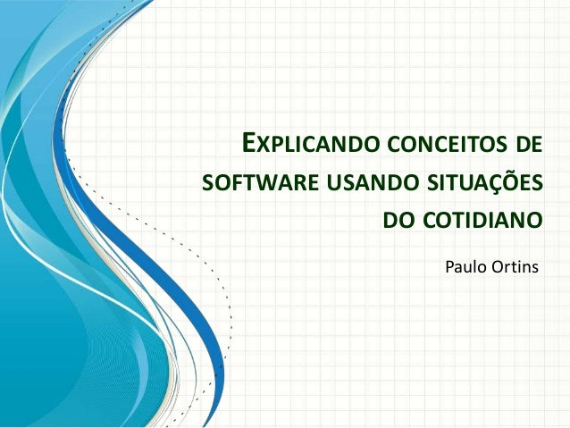 EXPLICANDO CONCEITOS DE SOFTWARE USANDO SITUAÇÕES DO COTIDIANO Paulo Ortins