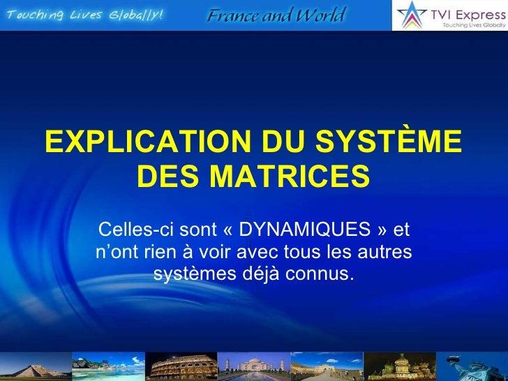EXPLICATION DU SYSTÈME DES MATRICES Celles-ci sont «DYNAMIQUES» et n'ont rien à voir avec tous les autres systèmes déjà ...