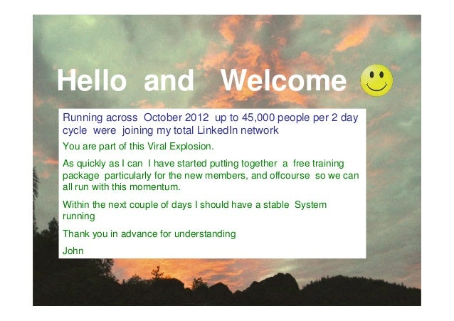 Hello and WelcomeRunning across October 2012 up to 45,000 people per 2 daycycle were joining my total LinkedIn networkYou ...