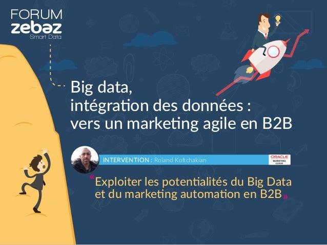 FORUM Big data, intégration des données : vers un marketing agile en B2B INTERVENTION : Roland Koltchakian Exploiter les p...