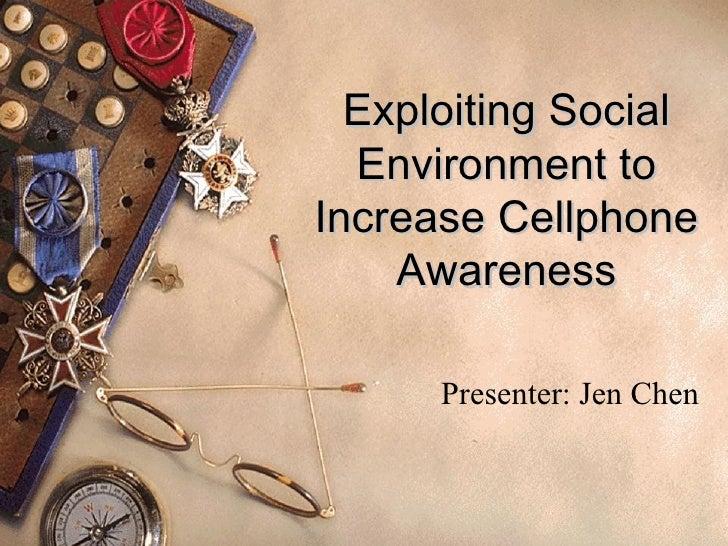 Exploiting Social Environment to Increase Cellphone Awareness Presenter: Jen Chen