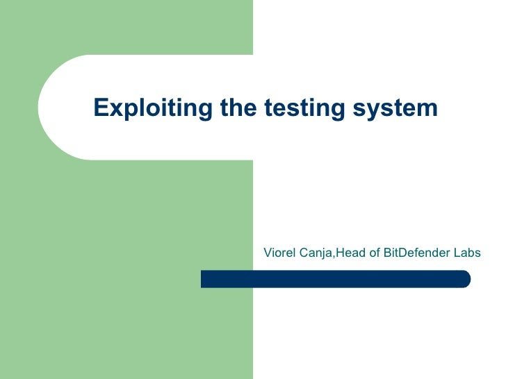 Exploiting the testing system Viorel Canja,Head of BitDefender Labs