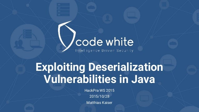 Exploiting Deserialization Vulnerabilities in Java HackPra WS 2015 2015/10/28 Matthias Kaiser